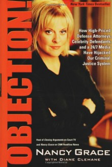 Objection!: How High-Priced Defense Attorneys, Celebrity Defendants, and a 24/7 Media Have Hijacked Our Criminal - Nancy Grace
