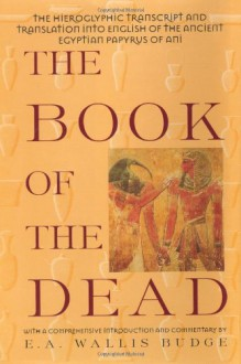 The Book of the Dead: The Hieroglyphic Transcript and Translation into English of the Ancient Egyptian Papyrus of Ani - E.A. Wallis Budge