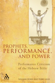 Prophets, Performance, and Power: Performance Criticism of the Hebrew Bible - William Doan, Terry Giles
