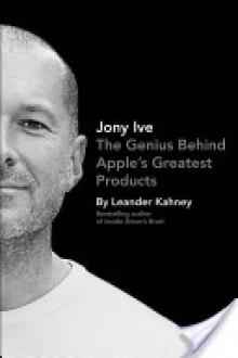 Jony Ive: The Genius Behind Apple's Greatest Products - Leander Kahney
