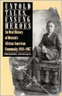 Untold Tales, Unsung Heroes: An Oral History of Detroit's African American Community, 1918-1967 - Elaine Latzman Moon