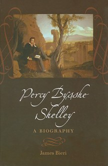 Percy Bysshe Shelley: A Biography - James Bieri