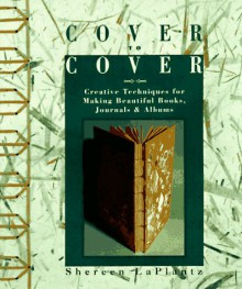 Cover to Cover: Creative Techniques for Making Beautiful Books, Journals & Albums - Shereen LaPlantz