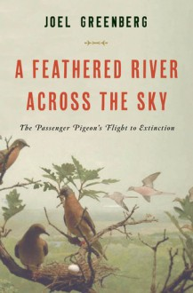 A Feathered River Across the Sky: The Passenger Pigeon's Flight to Extinction - Joel Greenberg