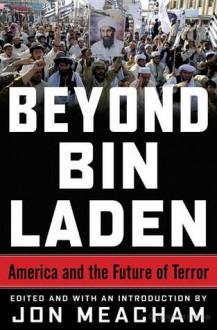 Beyond Bin Laden: America and the Future of Terror - Jon Meacham, Richard N. Haass, Francis J. West Jr., James A. Baker III, Karen Hughes