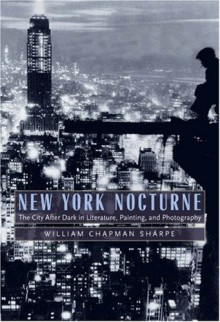 New York Nocturne: The City After Dark in Literature, Painting, and Photography, 1850-1950 - William Chapman Sharpe