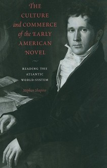 The Culture and Commerce of the Early American Novel: Reading the Atlantic World-System - Stephen Shapiro
