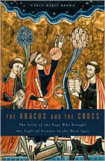 The Abacus and the Cross: The Story of the Pope Who Brought the Light of Science to the Dark Ages - Nancy Marie Brown