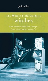 The Weiser Field Guide to Witches: From Hexes to Hermione Granger, from Salem to the Land of Oz - Judika Illes