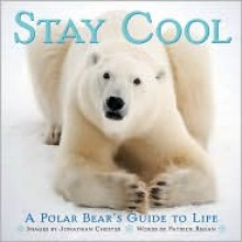 Stay Cool: A Polar Bear's Guide to Life - Jonathan Chester, Patrick T. Regan