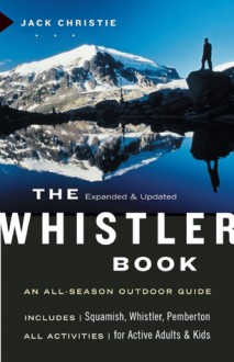 The Whistler Book, Revised and Updated: An All-Season Outdoor Guide - Jack Christie
