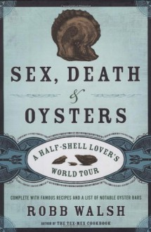 Sex, Death and Oysters: A Half-Shell Lover's World Tour - Robb Walsh