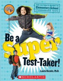 Be A Super Test Taker! - Laurie E. Rozakis
