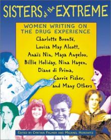 Sisters of the Extreme: Women Writing on the Drug Experience - Cynthia Palmer, Michael Horowitz, Antonio Escohotado