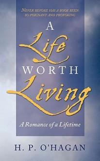 A Life Worth Living: A Romance of a Lifetime - H.P. O'Hagan
