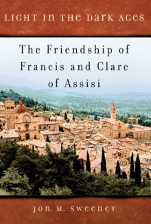 Light in the Dark Ages: The Friendship of Francis and Clare of Assisi - Jon M. Sweeney