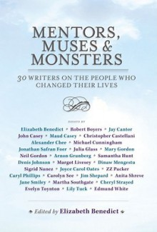 Mentors, Muses & Monsters: 30 Writers on the People Who Changed Their Lives - Elizabeth Benedict