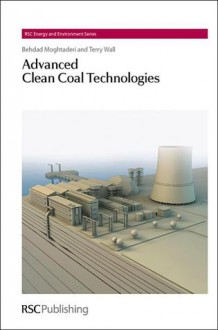 Advanced Clean Coal Technologies - Behdad Moghtaderi, Terry Wall, Laurie Peter, Ferdi Schuth, Tim S. Zhao, Heinz Frei, Royal Society of Chemistry