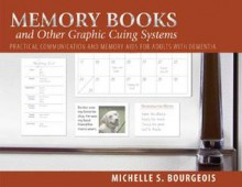 Memory Books and Other Graphic Cuing Systems: Practical Communication and Memory Aids for Adults with Dementia - Michelle S. Bourgeois