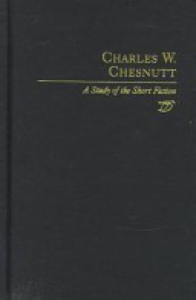 Charles W. Chesnutt: A Study of the Short Fiction (Twayne's Studies in Short Fiction) - Henry B. Wonham