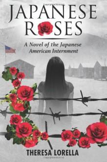 Japanese Roses: A Novel of the Japanese American Internment - Theresa Lorella