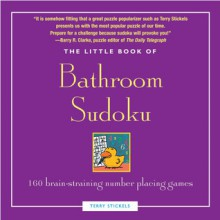 Little Book of Bathroom Sudoku: 160 Brain-Straining Number Placing Games - Terry Stickels