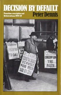 Decision By Default: Peacetime conscription and British defence 1919-39 - Peter Dennis