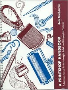 A Printshop Handbook: A Technical Manual for Basic Intaglio, Relief, and Lithographic Processes - Beth Grabowski