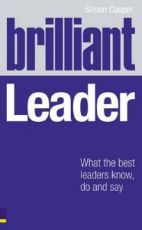 Brilliant Leader: What the Best Leaders Know, Do and Say - Simon Cooper
