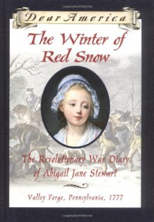 The Winter of Red Snow: The Revolutionary War Diary of Abigail Jane Stewart, Valley Forge, Pennsylvania, 1777 (Dear America) - Kristiana Gregory