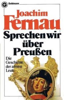 Sprechen wir über Preußen : die Geschichte der armen Leute - Joachim Fernau