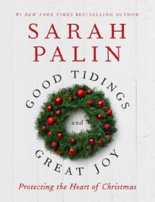 Good Tidings and Great Joy: Protecting the Heart of Christmas - Sarah Palin