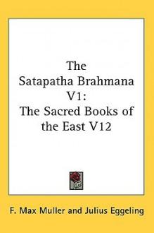 The Satapatha Brahmana V1: The Sacred Books of the East V12 - Max Müller, Julius Eggeling