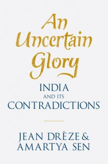 An Uncertain Glory: India and Its Contradictions - Jean Drèze, Amartya Sen