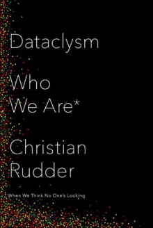 Dataclysm: Who We Are (When We Think No One's Looking) - Christian Rudder