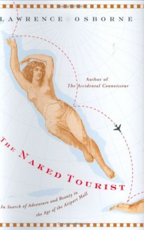 The Naked Tourist: In Search of Adventure and Beauty in the Age of the Airport Mall - Lawrence Osborne