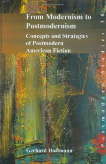From Modernism to Postmodernism: Concepts and Strategies of Postmodern American Fiction (Postmodern Studies 38) (Textxet Studies in Comparative Literature) (Postmodern Studies) - Gerhard Hoffmann, Gerhard Hoffman