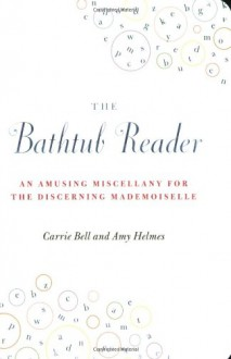 The Bathtub Reader: An Amusing Miscellany for the Discerning Mademoiselle - Carrie Bell, Amy Helmes