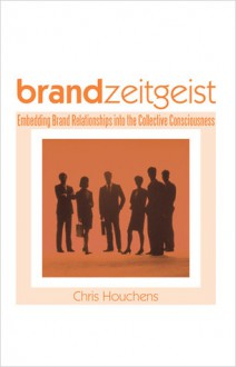 Brand Zeitgeist: Embedding Brand Relationships Into the Collective Consciousness - Chris Houchens