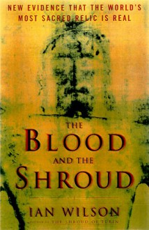The Blood and the Shroud: New Evidence That the World's Most Sacred Relic is Real - Ian Wilson
