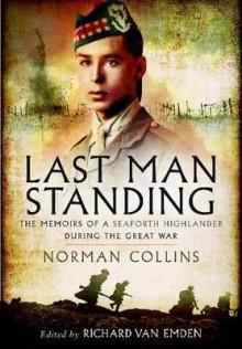 Last Man Standing: The Memoirs, Letters & Photographs of a Teenage Officer - Richard Van Emden