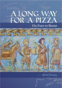 A Long Way for a Pizza: On Foot to Rome - Brian Mooney