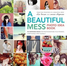 A Beautiful Mess Photo Idea Book: 95 Inspiring Ideas for Photographing Your Friends, Your World, and Yourself - Elsie Larson,Emma Chapman
