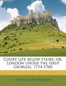 Court Life Below Stairs; Or, London Under the First Georges, 1714-1760 - J. Fitzgerald Molloy