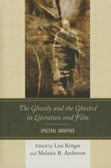 The Ghostly and the Ghosted in Literature and Film: Spectral Identities - Lisa Kröger, Melanie R. Anderson