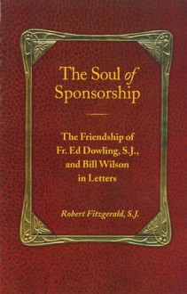 The Soul of Sponsorship: The Friendship of Fr. Ed Dowling, S.J. and Bill Wilson in Letters - Robert Fitzgerald, Bill Wilson, Ed Dowling, Robert Fitzgerald, S.J.