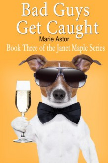 Bad Guys Get Caught (Janet Maple Series #3) - Marie Astor