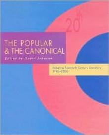 The Popular & the Canonical: Debating Twentieth-Century Literature 1940-2000 - David Johnson