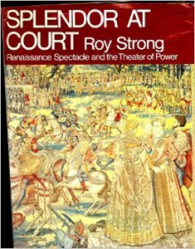 Splendor at court;: Renaissance spectacle and the theater of power - Roy C. Strong