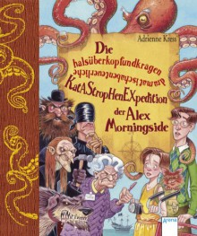 Die halsüberkopfundkragendramatischabenteuerliche Katastrophenexpedition der Alex Morningside - Adrienne Kress